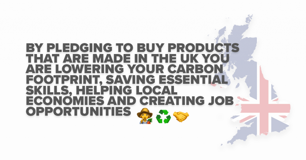 By pledging to buy products that are made in the UK you are lowering your carbon footprint, saving essential skills, helping local economies and creating job opportunities.